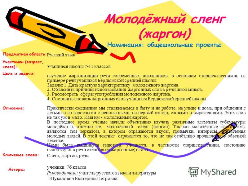 Молодёжный сленг (жаргон) Номинация: общешкольные проекты Русский язык Учащиеся школы 7-11 классов изучение жаргонизации речи современных школьников, в основном старшеклассников, на примере речи учащихся Бердюжской средней школы. Задачи: 1. Дать крат