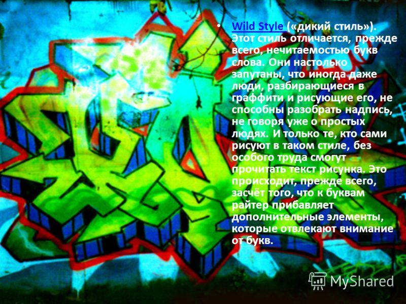 Wild Style («дикий стиль»). Этот стиль отличается, прежде всего, нечитаемостью букв слова. Они настолько запутаны, что иногда даже люди, разбирающиеся в граффити и рисующие его, не способны разобрать надпись, не говоря уже о простых людях. И только т