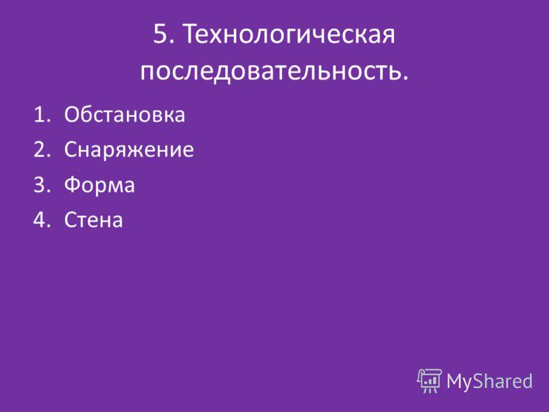 5. Технологическая последовательность. 1.Обстановка 2.Снаряжение 3.Форма 4.Стена