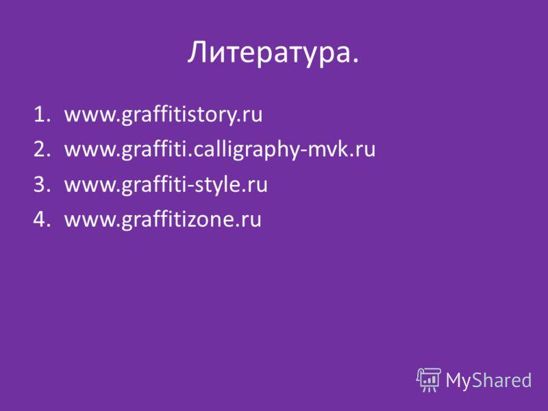 Литература. 1.www.graffitistory.ru 2.www.graffiti.calligraphy-mvk.ru 3.www.graffiti-style.ru 4.www.graffitizone.ru