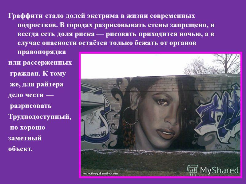 Граффити стало долей экстрима в жизни современных подростков. В городах разрисовывать стены запрещено, и всегда есть доля риска рисовать приходится ночью, а в случае опасности остаётся только бежать от органов правопорядка или рассерженных граждан. К