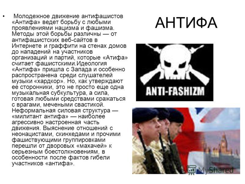 АНТИФА Молодежное движение антифашистов «Антифа» ведет борьбу с любыми проявлениями нацизма и фашизма. Методы этой борьбы различны от антифашистских веб-сайтов в Интернете и граффити на стенах домов до нападений на участников организаций и партий, ко