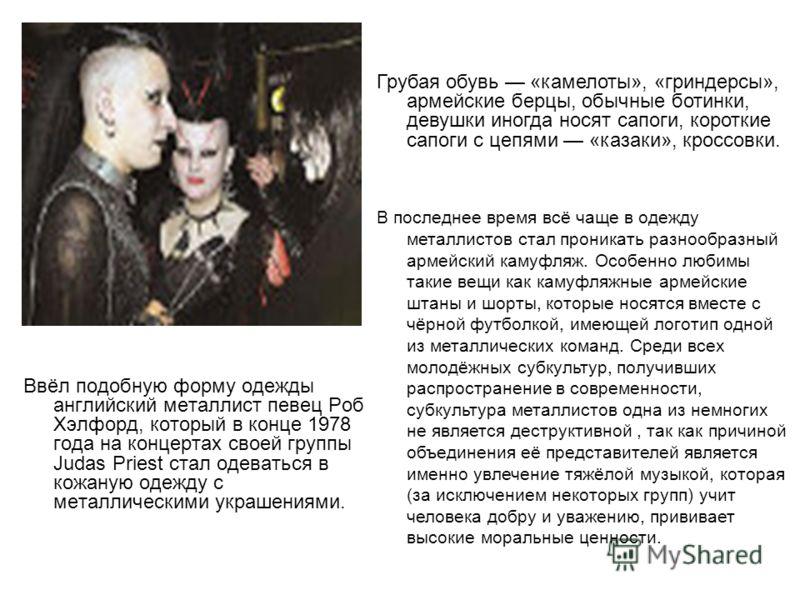 Ввёл подобную форму одежды английский металлист певец Роб Хэлфорд, который в конце 1978 года на концертах своей группы Judas Priest стал одеваться в кожаную одежду с металлическими украшениями. Грубая обувь «камелоты», «гриндерсы», армейские берцы, о