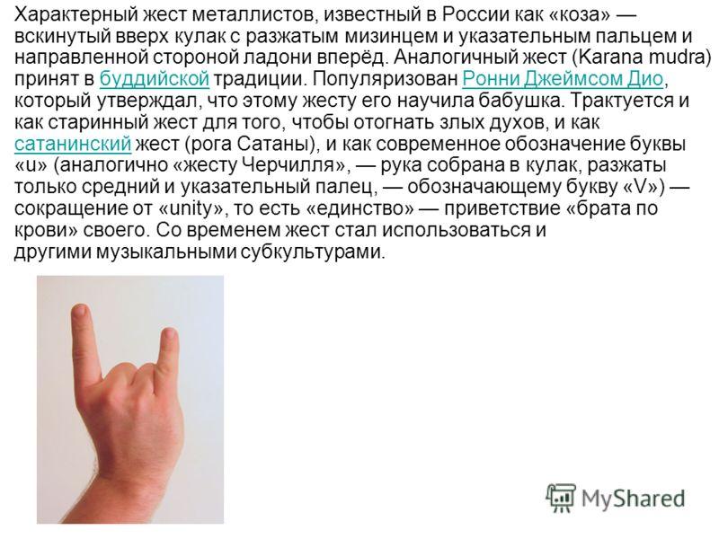 Характерный жест металлистов, известный в России как «коза» вскинутый вверх кулак с разжатым мизинцем и указательным пальцем и направленной стороной ладони вперёд. Аналогичный жест (Karana mudra) принят в буддийской традиции. Популяризован Ронни Джей