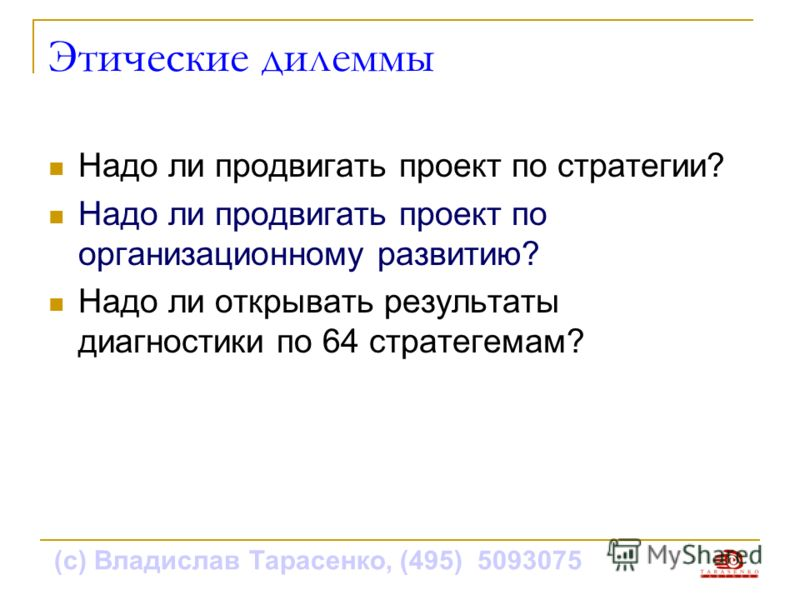 (с) Владислав Тарасенко, (495) 5093075 Этические дилеммы Надо ли продвигать проект по стратегии? Надо ли продвигать проект по организационному развитию? Надо ли открывать результаты диагностики по 64 стратегемам?