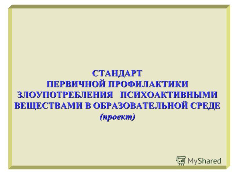 СТАНДАРТ ПЕРВИЧНОЙ ПРОФИЛАКТИКИ ЗЛОУПОТРЕБЛЕНИЯ ПСИХОАКТИВНЫМИ ВЕЩЕСТВАМИ В ОБРАЗОВАТЕЛЬНОЙ СРЕДЕ (проект)