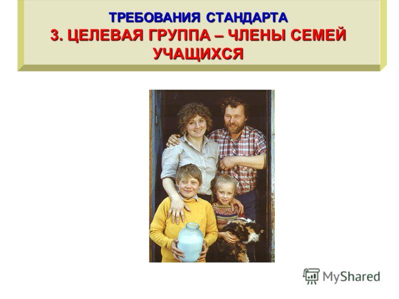 ТРЕБОВАНИЯ СТАНДАРТА 3. ЦЕЛЕВАЯ ГРУППА – ЧЛЕНЫ СЕМЕЙ УЧАЩИХСЯ