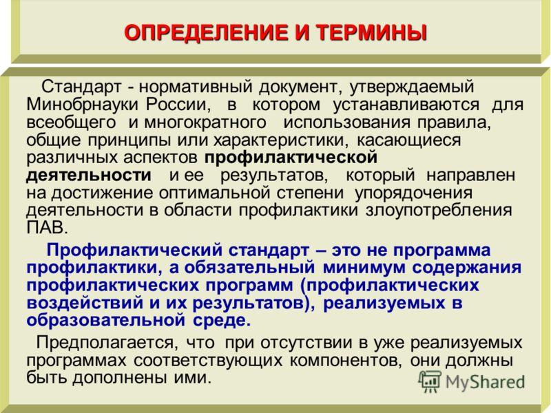 ОПРЕДЕЛЕНИЕ И ТЕРМИНЫ Стандарт - нормативный документ, утверждаемый Минобрнауки России, в котором устанавливаются для всеобщего и многократного использования правила, общие принципы или характеристики, касающиеся различных аспектов профилактической д