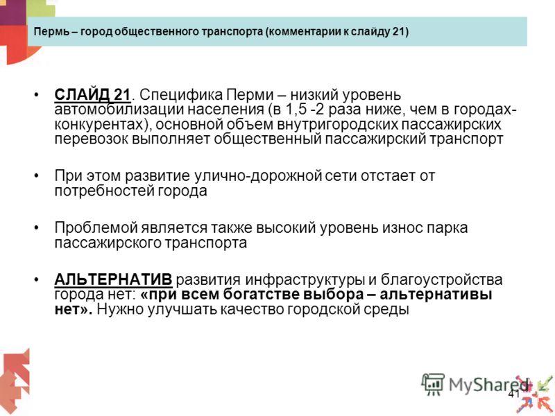 41 Пермь – город общественного транспорта (комментарии к слайду 21) СЛАЙД 21. Специфика Перми – низкий уровень автомобилизации населения (в 1,5 -2 раза ниже, чем в городах- конкурентах), основной объем внутригородских пассажирских перевозок выполняет