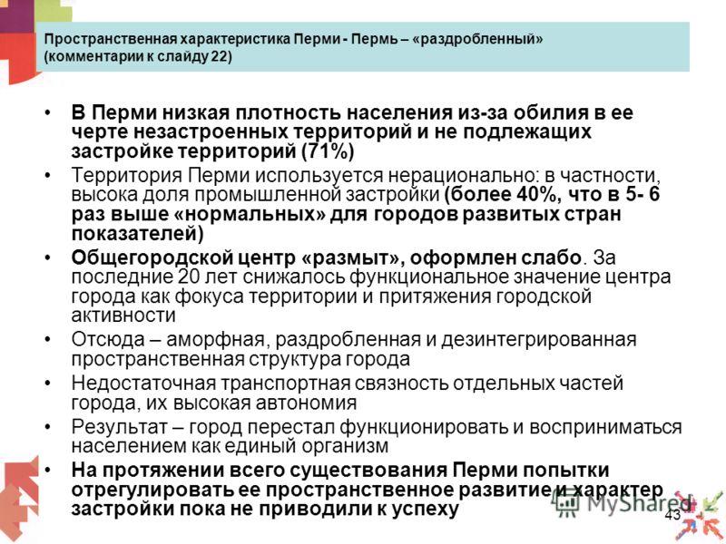 43 Пространственная характеристика Перми - Пермь – «раздробленный» (комментарии к слайду 22) В Перми низкая плотность населения из-за обилия в ее черте незастроенных территорий и не подлежащих застройке территорий (71%) Территория Перми используется