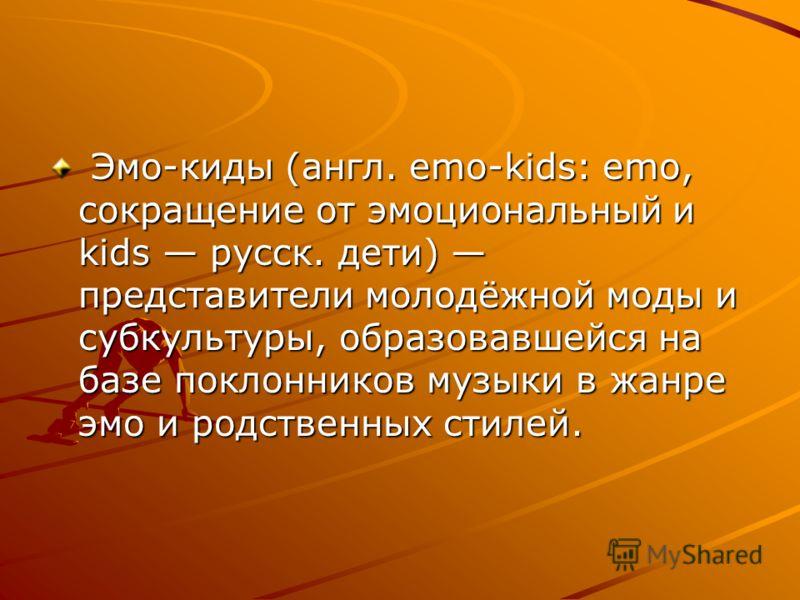 Эмо-киды (англ. emo-kids: emo, сокращение от эмоциональный и kids русск. дети) представители молодёжной моды и субкультуры, образовавшейся на базе поклонников музыки в жанре эмо и родственных стилей. Эмо-киды (англ. emo-kids: emo, сокращение от эмоци