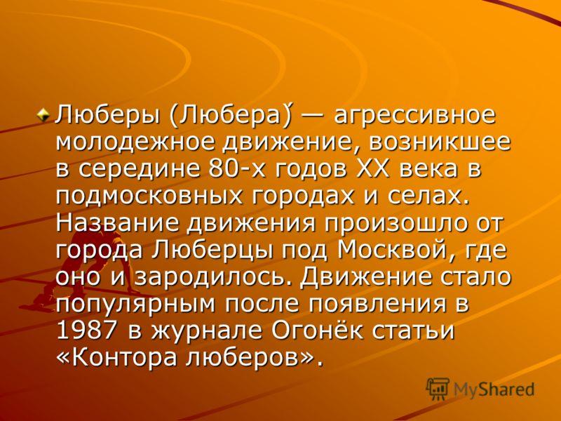 Люберы (Любера́) агрессивное молодежное движение, возникшее в середине 80-х годов XX века в подмосковных городах и селах. Название движения произошло от города Люберцы под Москвой, где оно и зародилось. Движение стало популярным после появления в 198