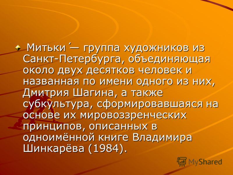 Митьки́ группа художников из Санкт-Петербурга, объединяющая около двух десятков человек и названная по имени одного из них, Дмитрия Шагина, а также субкультура, сформировавшаяся на основе их мировоззренческих принципов, описанных в одноимённой книге