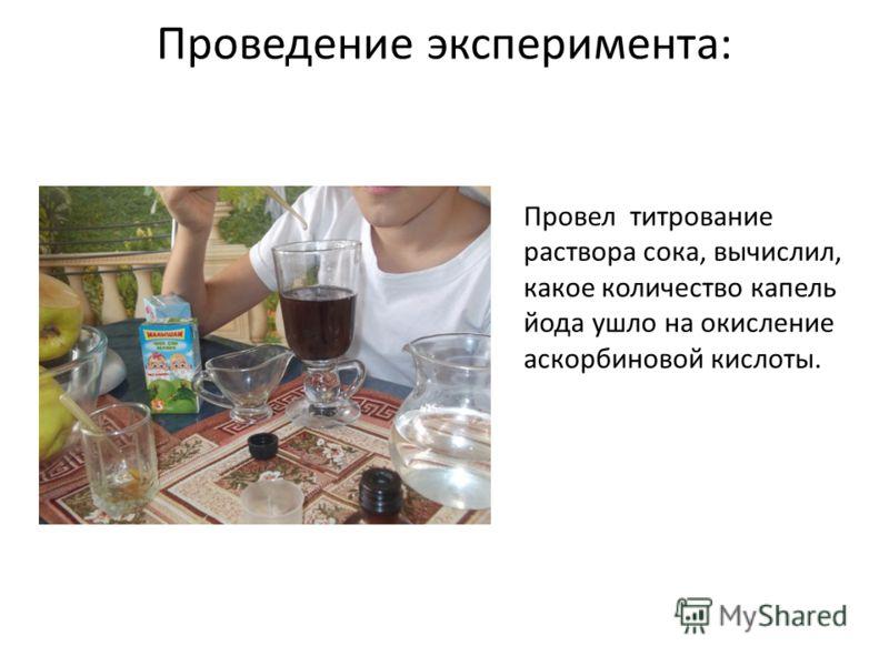 Проведение эксперимента: Провел титрование раствора сока, вычислил, какое количество капель йода ушло на окисление аскорбиновой кислоты.