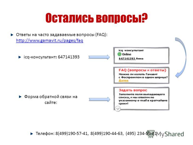 Остались вопросы? Ответы на часто задаваемые вопросы (FAQ): http://www.gamavit.ru/pages/faq http://www.gamavit.ru/pages/faq Телефон: 8(499)190-57-41, 8(499)190-44-63, (495) 234-59-31 Форма обратной связи на сайте: icq-консультант: 647141393