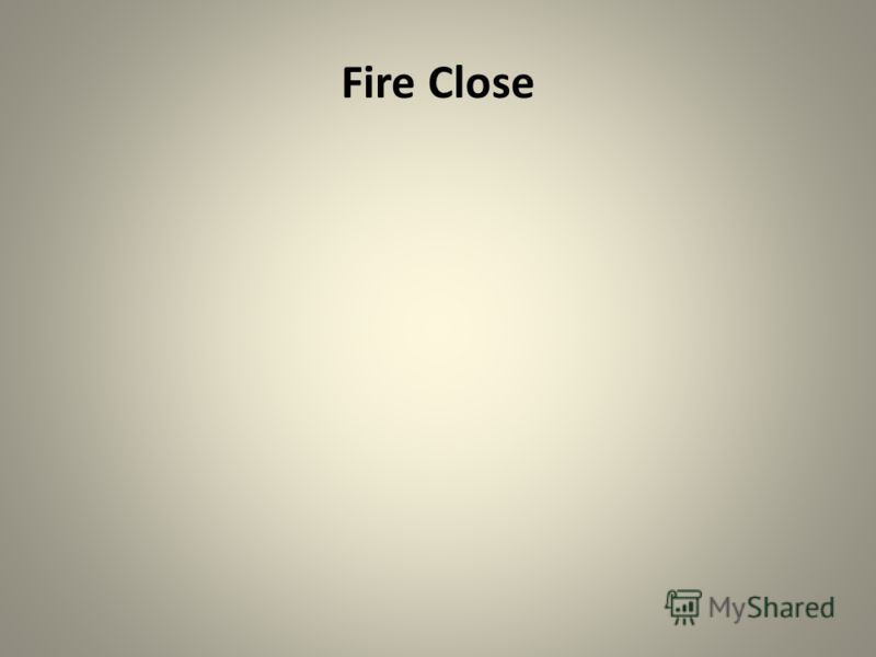 Fire Close