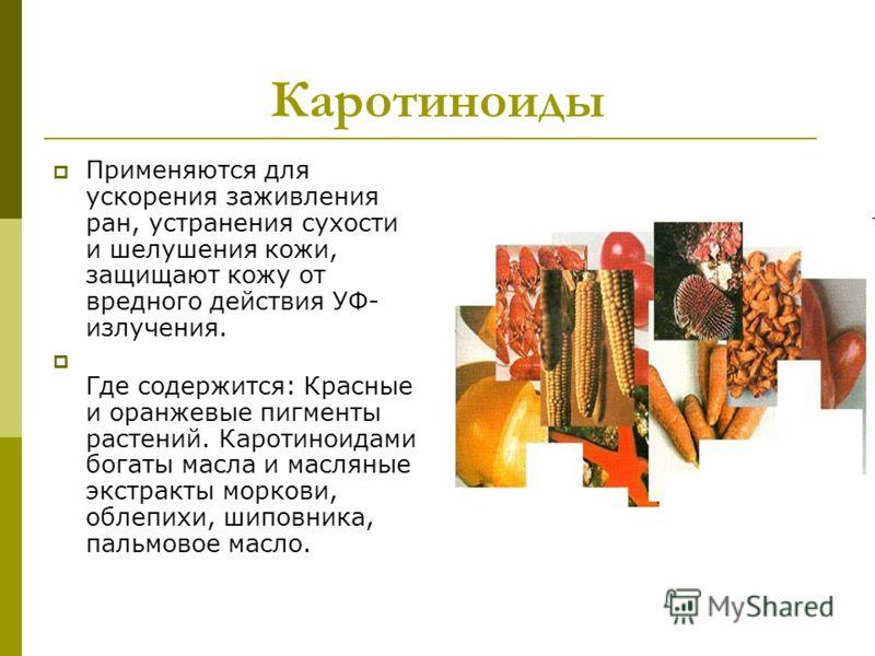 Каротиноиды Применяются для ускорения заживления ран, устранения сухости и шелушения кожи, защищают кожу от вредного действия УФ- излучения. Где содержится: Красные и оранжевые пигменты растений. Каротиноидами богаты масла и масляные экстракты морков