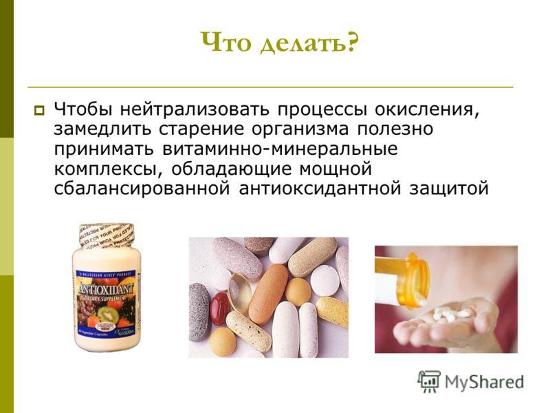 Что делать? Чтобы нейтрализовать процессы окисления, замедлить старение организма полезно принимать витаминно-минеральные комплексы, обладающие мощной сбалансированной антиоксидантной защитой