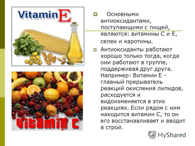 Основными антиоксидантами, поступающими с пищей, являются: витамины С и Е, селен и каротины. Антиоксиданты работают хорошо только тогда, когда они работают в группе, поддерживая друг друга. Например: Витамин Е - главный прерыватель реакций окисления