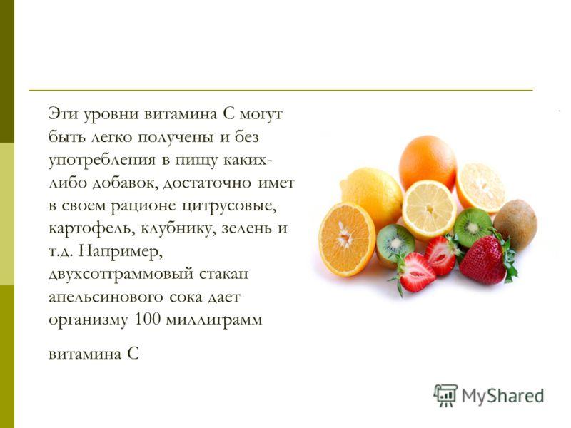 Эти уровни витамина С могут быть легко получены и без употребления в пищу каких- либо добавок, достаточно иметь в своем рационе цитрусовые, картофель, клубнику, зелень и т.д. Например, двухсотграммовый стакан апельсинового сока дает организму 100 мил