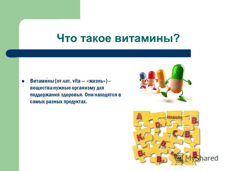 Что такое витамины? Витамины (от лат. vita «жизнь») – вещества нужные организму для поддержания здоровья. Они находятся в самых разных продуктах.