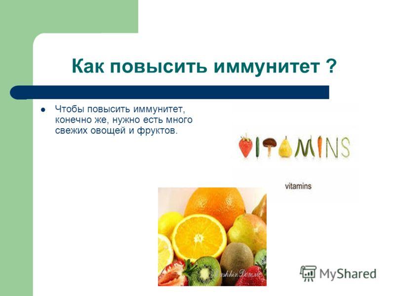 Как повысить иммунитет ? Чтобы повысить иммунитет, конечно же, нужно есть много свежих овощей и фруктов.