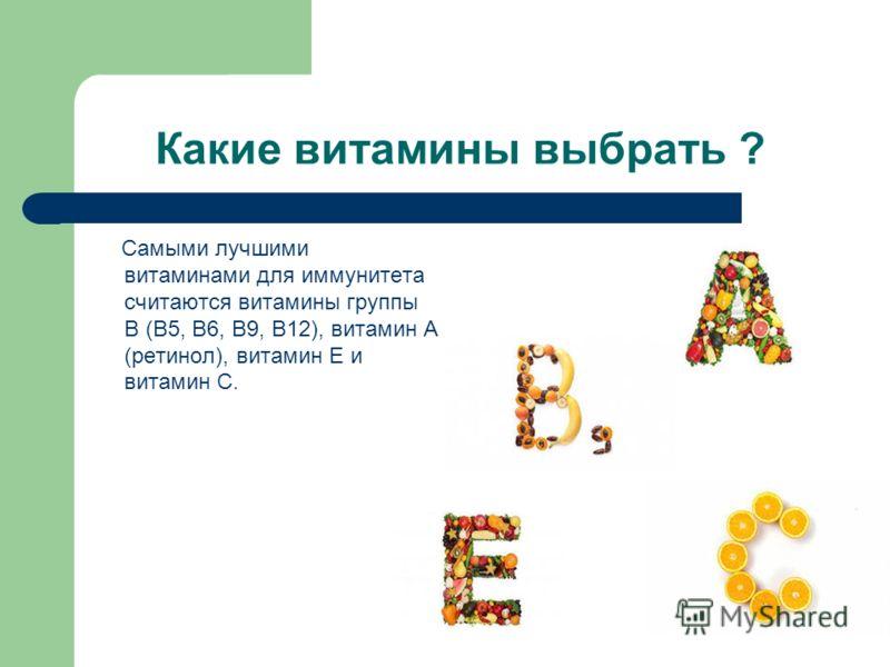 Какие витамины выбрать ? Самыми лучшими витаминами для иммунитета считаются витамины группы В (В5, В6, В9, В12), витамин А (ретинол), витамин Е и витамин С.