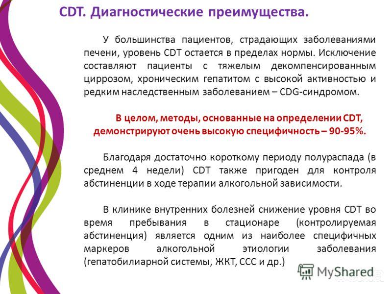 CDT. Диагностические преимущества. У большинства пациентов, страдающих заболеваниями печени, уровень CDT остается в пределах нормы. Исключение составляют пациенты с тяжелым декомпенсированным циррозом, хроническим гепатитом с высокой активностью и ре