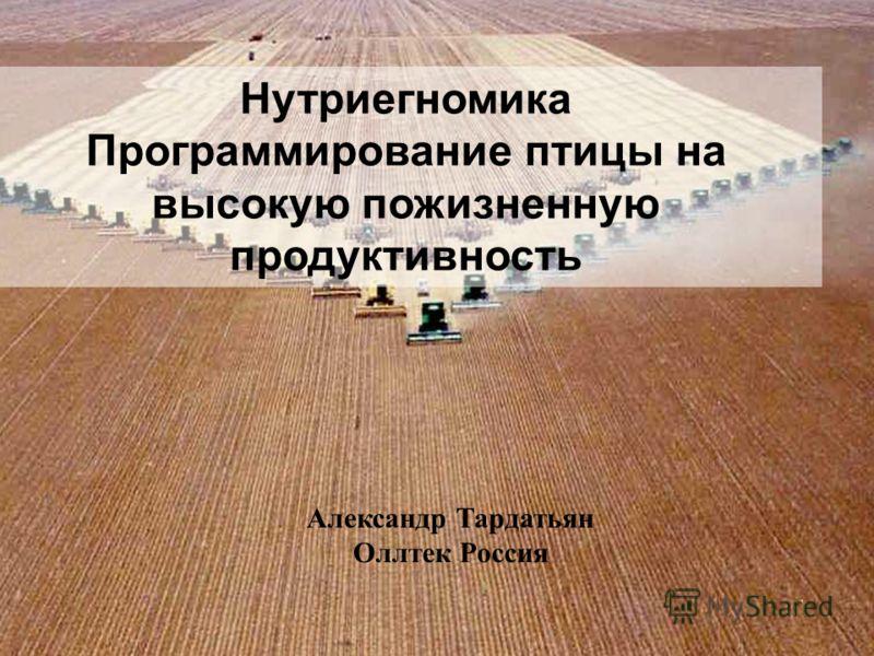 Нутриегномика Программирование птицы на высокую пожизненную продуктивность Александр Тардатьян Оллтек Россия