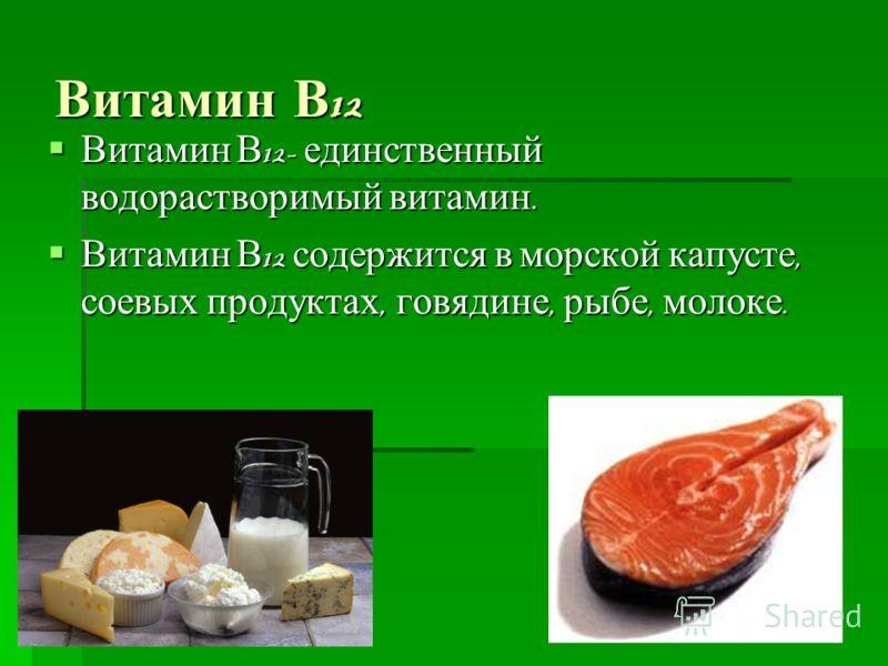 Витамин В 12 Витамин В 12- единственный водорастворимый витамин. Витамин В 12- единственный водорастворимый витамин. Витамин В 12 содержится в морской капусте, соевых продуктах, говядине, рыбе, молоке. Витамин В 12 содержится в морской капусте, соевы