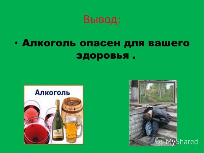 Вывод: Алкоголь опасен для вашего здоровья.