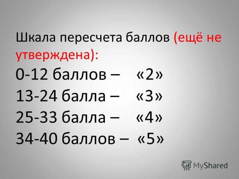 Шкала пересчета баллов (ещё не утверждена): 0-12 баллов – «2» 13-24 балла – «3» 25-33 балла – «4» 34-40 баллов – «5»