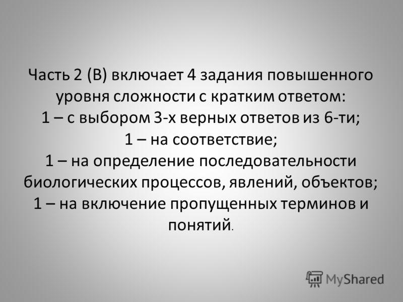 Часть 2 (В) включает 4 задания повышенного уровня сложности с кратким ответом: 1 – с выбором 3-х верных ответов из 6-ти; 1 – на соответствие; 1 – на определение последовательности биологических процессов, явлений, объектов; 1 – на включение пропущенн