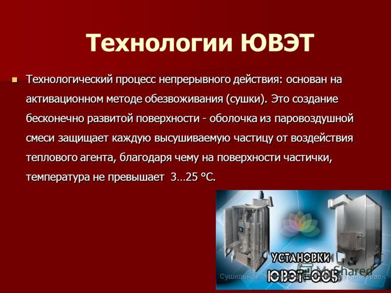Технологии ЮВЭТ Технологический процесс непрерывного действия: основан на активационном методе обезвоживания (сушки). Это создание бесконечно развитой поверхности - оболочка из паровоздушной смеси защищает каждую высушиваемую частицу от воздействия т