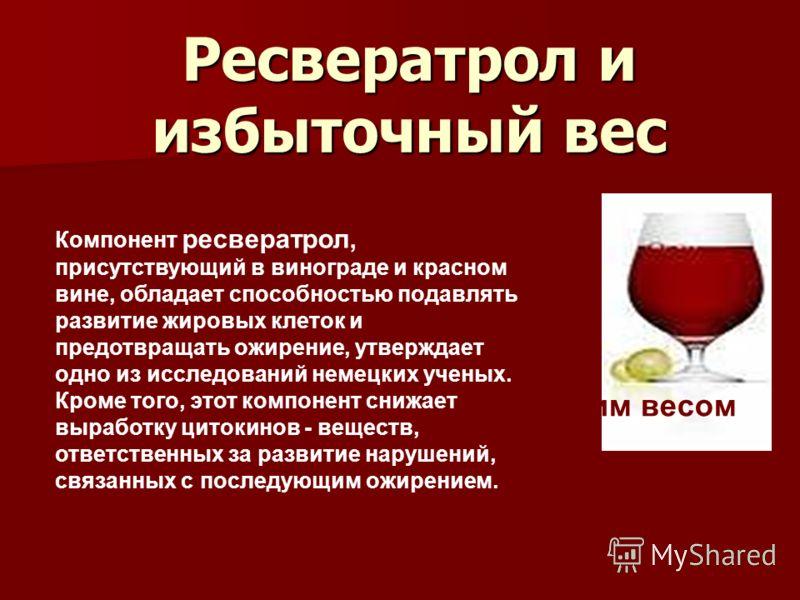 Вино поможет справиться с лишним весом Компонент ресвератрол, присутствующий в винограде и красном вине, обладает способностью подавлять развитие жировых клеток и предотвращать ожирение, утверждает одно из исследований немецких ученых. Кроме того, эт