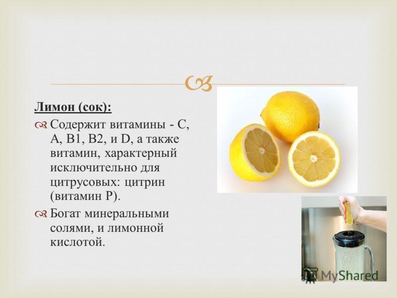 Лимон ( сок ): Содержит витамины - С, А, В 1, В 2, и D, а также витамин, характерный исключительно для цитрусовых : цитрин ( витамин Р ). Богат минеральными солями, и лимонной кислотой.
