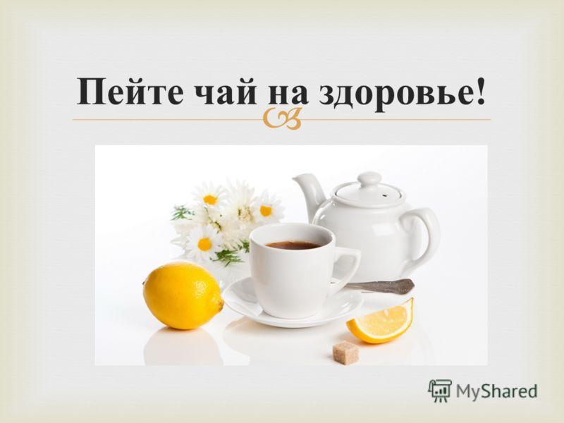 Пейте чай на здоровье !