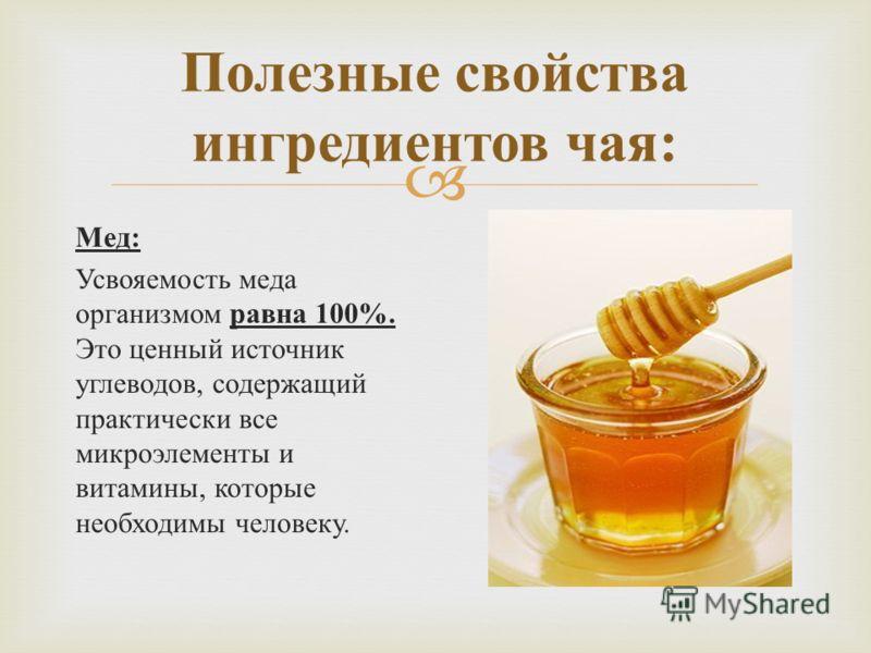 Мед : Усвояемость меда организмом равна 100%. Это ценный источник углеводов, содержащий практически все микроэлементы и витамины, которые необходимы человеку. Полезные свойства ингредиентов чая :