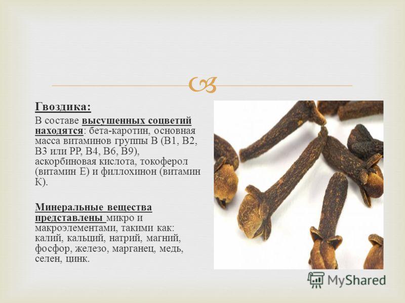 Гвоздика : В составе высушенных соцветий находятся : бета - каротин, основная масса витаминов группы В ( В 1, В 2, В 3 или РР, В 4, В 6, В 9), аскорбиновая кислота, токоферол ( витамин Е ) и филлохинон ( витамин К ). Минеральные вещества представлены