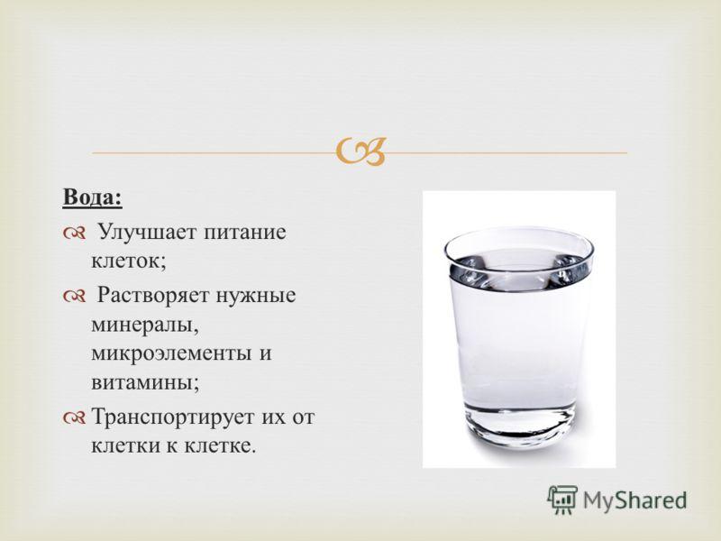 Вода : Улучшает питание клеток ; Растворяет нужные минералы, микроэлементы и витамины ; Транспортирует их от клетки к клетке.