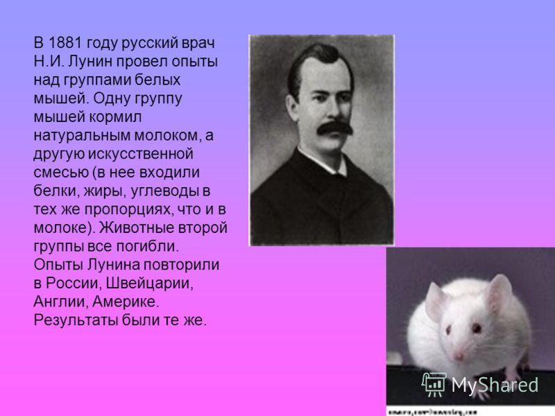 В 1881 году русский врач Н.И. Лунин провел опыты над группами белых мышей. Одну группу мышей кормил натуральным молоком, а другую искусственной смесью (в нее входили белки, жиры, углеводы в тех же пропорциях, что и в молоке). Животные второй группы в