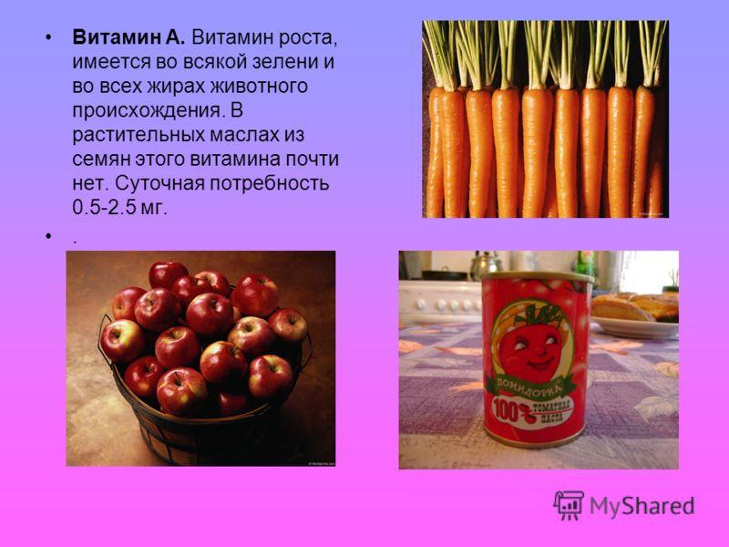 Витамин А. Витамин роста, имеется во всякой зелени и во всех жирах животного происхождения. В растительных маслах из семян этого витамина почти нет. Суточная потребность 0.5-2.5 мг..