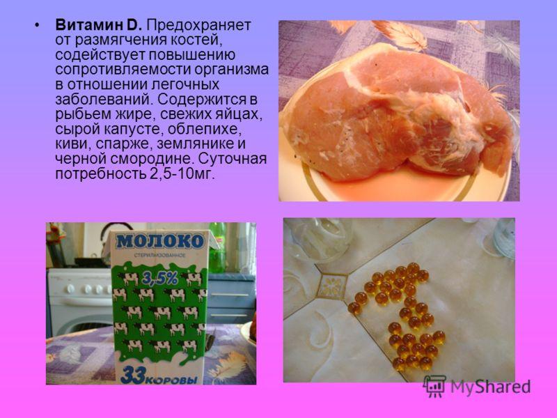 Витамин D. Предохраняет от размягчения костей, содействует повышению сопротивляемости организма в отношении легочных заболеваний. Содержится в рыбьем жире, свежих яйцах, сырой капусте, облепихе, киви, спарже, землянике и черной смородине. Суточная по