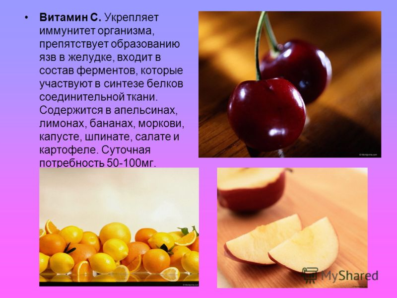 Витамин С. Укрепляет иммунитет организма, препятствует образованию язв в желудке, входит в состав ферментов, которые участвуют в синтезе белков соединительной ткани. Содержится в апельсинах, лимонах, бананах, моркови, капусте, шпинате, салате и карто