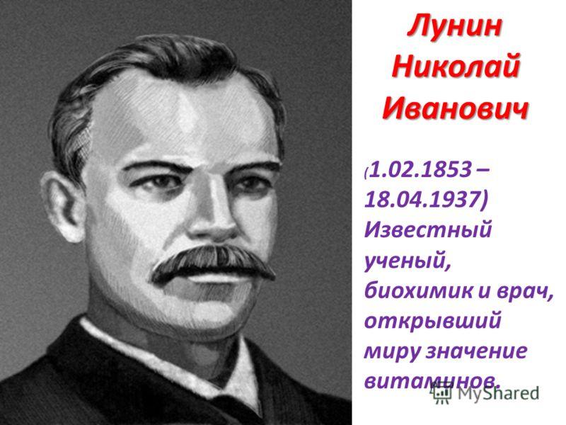 ( 1.02.1853 – 18.04.1937) Известный ученый, биохимик и врач, открывший миру значение витаминов. Лунин Николай Иванович