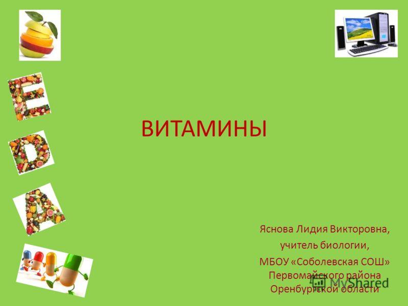 ВИТАМИНЫ Яснова Лидия Викторовна, учитель биологии, МБОУ «Соболевская СОШ» Первомайского района Оренбургской области