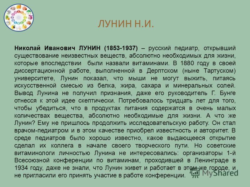 ЛУНИН Н.И. Николай Иванович ЛУНИН (1853-1937) – русский педиатр, открывший существование неизвестных веществ, абсолютно необходимых для жизни, которые впоследствии были назвали витаминами. В 1880 году в своей диссертационной работе, выполненной в Дер