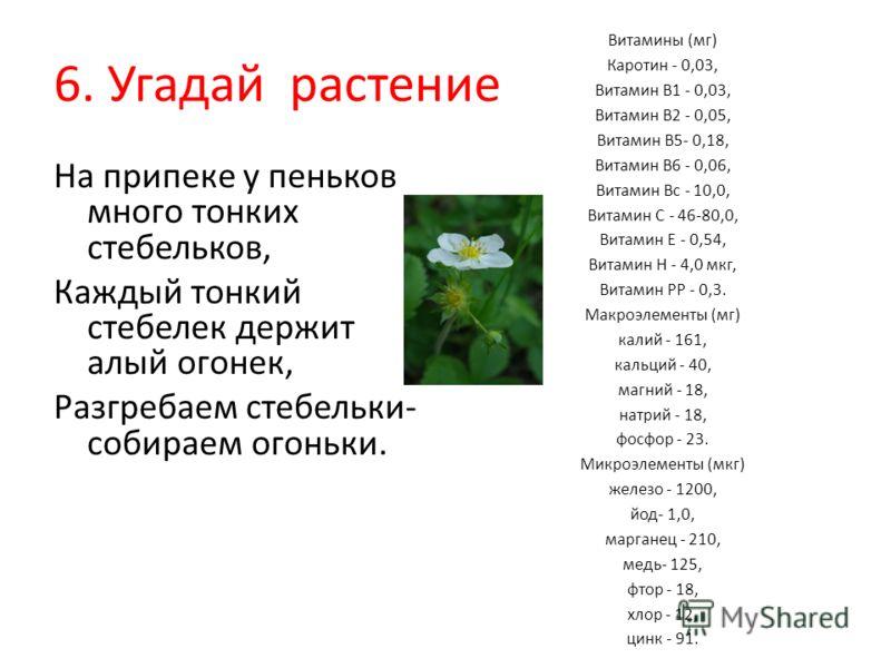 6. Угадай растение На припеке у пеньков много тонких стебельков, Каждый тонкий стебелек держит алый огонек, Разгребаем стебельки- собираем огоньки. Витамины (мг) Каротин - 0,03, Витамин В1 - 0,03, Витамин В2 - 0,05, Витамин В5- 0,18, Витамин В6 - 0,0