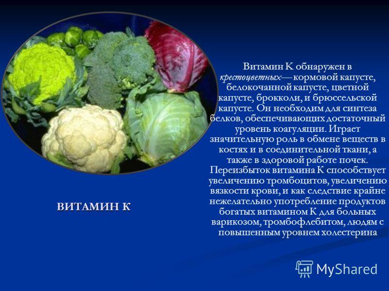 ВИТАМИН К Витамин K обнаружен в крестоцветных кормовой капусте, белокочанной капусте, цветной капусте, брокколи, и брюссельской капусте. Он необходим для синтеза белков, обеспечивающих достаточный уровень коагуляции. Играет значительную роль в обмене