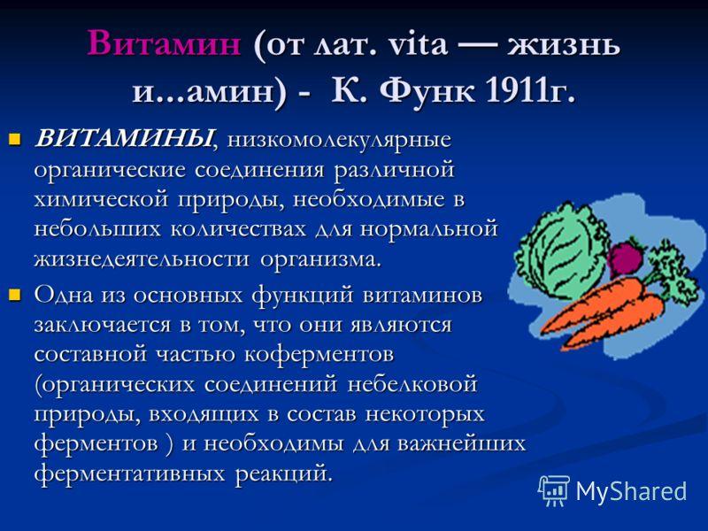 Витамин (от лат. vita жизнь и...амин) - К. Функ 1911г. ВИТАМИНЫ, низкомолекулярные органические соединения различной химической природы, необходимые в небольших количествах для нормальной жизнедеятельности организма. ВИТАМИНЫ, низкомолекулярные орган